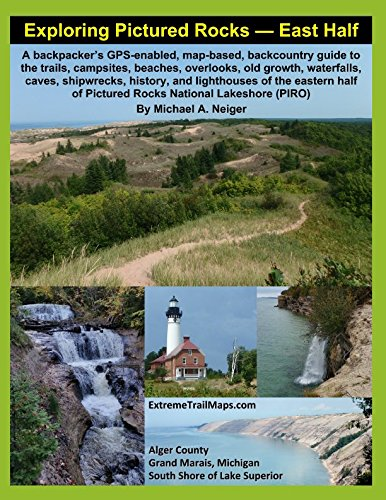 Exploring Pictured Rock — East Half: A backpacker's GPS-enabled, map-based, backcountry guide to the trails, campsites, beaches, overlooks, old growth, waterfalls, caves, shipwrecks, history, and ligh