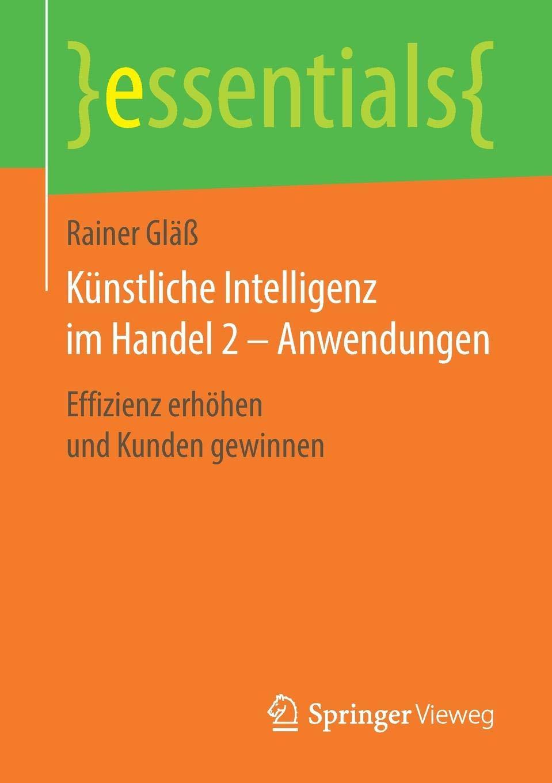 Künstliche Intelligenz im Handel 2 – Anwendungen: Effizienz erhöhen und Kunden gewinnen (essentials) Taschenbuch – 28. November 2018 Rainer Gläß Springer Vieweg 3658239255 Anwendungs-Software