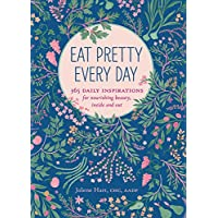 Eat Pretty Everyday: 365 Daily Inspirations for Nourishing Beauty, Inside and Out...