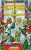 Mythology of King Arthur and His Knights, Evelyn Wolfson, 0766061825