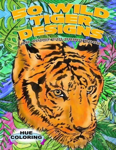 Tiger Coloring Book - 50 Wild Tiger Designs: An Adult Coloring Book