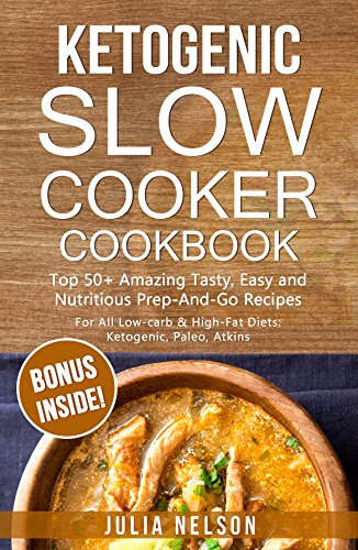 Ketogenic SlowCooker Cookbook: Top 50+ Amazing Tasty, Easy and Nutritious Prep-And-Go Recipes by Julia Nelson