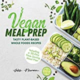 Vegan Meal Prep: Tasty Plant-Based Whole Foods Recipes (Including a 30-Day Time-Saving Meal Plan)
