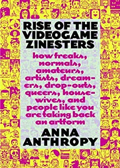 Rise of the Videogame Zinesters: How Freaks, Normals, Amateurs, Artists, Dreamers, Drop-outs, Queers, Housewives, and People Like You Are Taking Back an Art Form by [Anthropy, Anna]