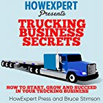 Trucking Business Secrets: How to Start, Grow, and Succeed in Your Trucking Business | HowExpert Press,Bruce Stimson