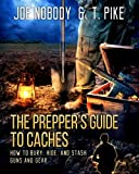 The Prepper's Guide to Caches: How to Bury, Hide, and Stash Guns and Gear