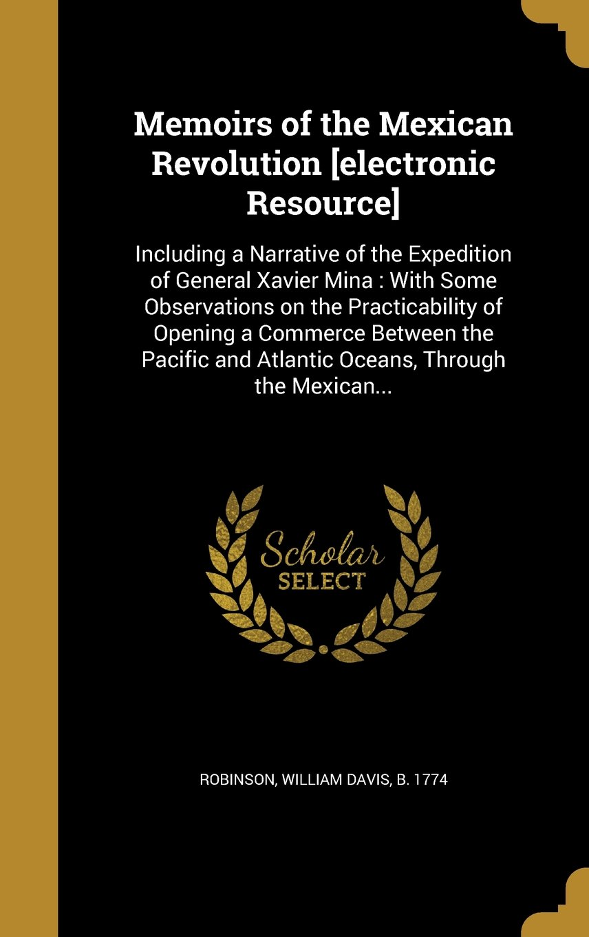 Download Memoirs of the Mexican Revolution [Electronic Resource]: Including a Narrative of the Expedition of General Xavier Mina: With Some Observations on the ... and Atlantic Oceans, Through the Mexican... pdf