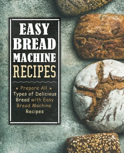 Easy Bread Machine Recipes: Prepare All Types of Delicious Bread with Easy Bread Machine Recipes by BookSumo Press