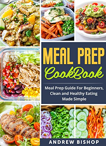 Meal Prep Cookbook: Meal Prep Guide for Beginners, Clean and Healthy Eating Made Simple (Meal Prepping, Clean Eating, Weight Loss, Lifestyle)