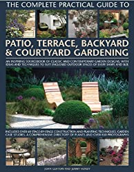 The Complete Practical Guide to Patio, Terrace, Backyard & Courtyard Gardening: How to Plan, Design and Plant Up Garden Courtyards, Walled Spaces, ... Patios, Terraces and Enclosed Backyards