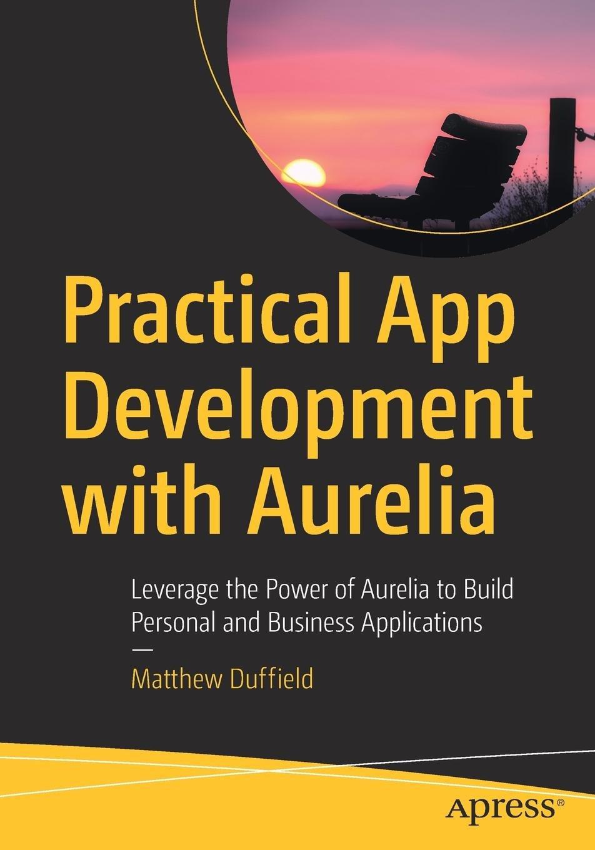 Practical App Development with Aurelia: Leverage the Power