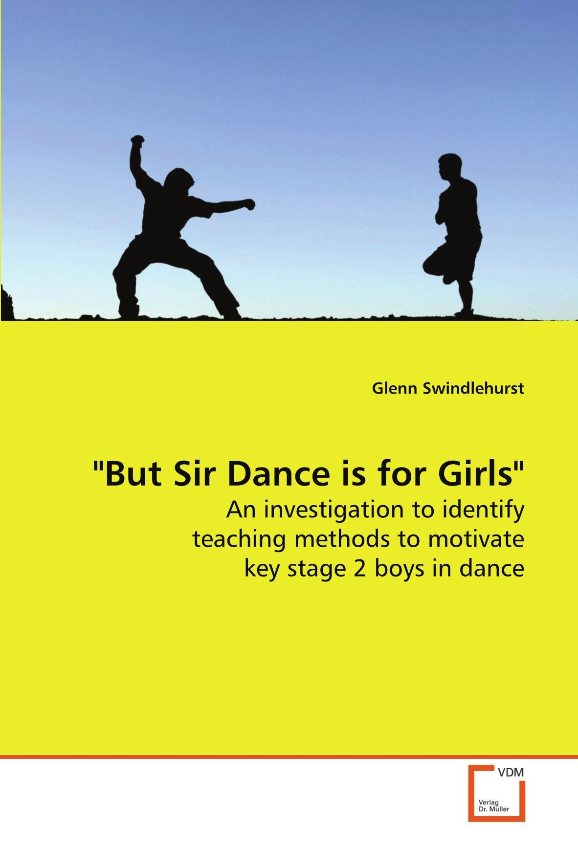 """""""But Sir Dance is for Girls"""": An investigation to identify teaching methods to motivate key stage 2 boys in dance pdf epub"""