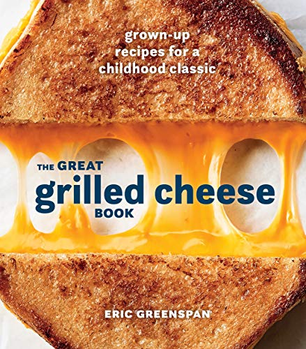 The Great Grilled Cheese Book: Grown-Up Recipes for a Childhood Classic by Eric Greenspan