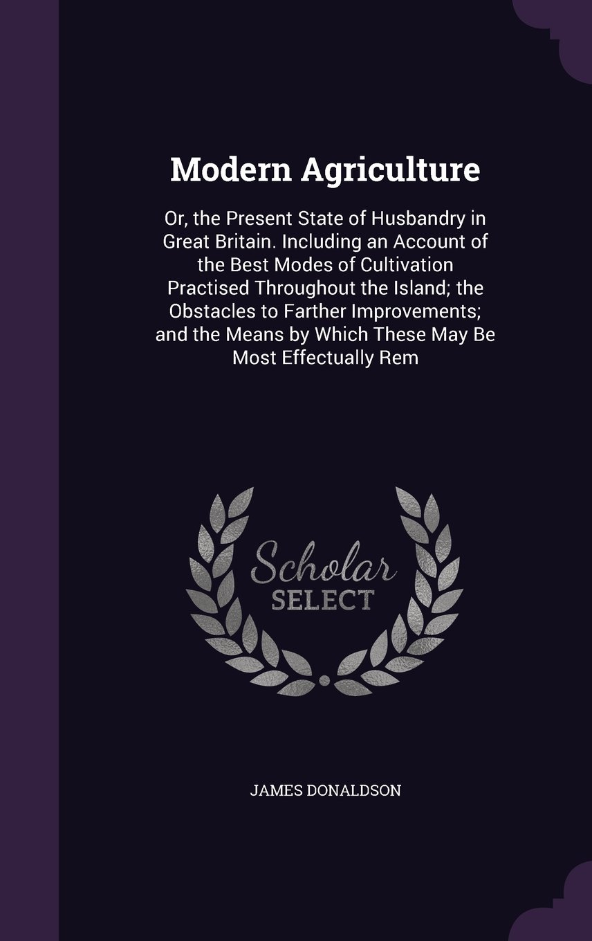 Download Modern Agriculture: Or, the Present State of Husbandry in Great Britain. Including an Account of the Best Modes of Cultivation Practised Throughout ... by Which These May Be Most Effectually Rem pdf