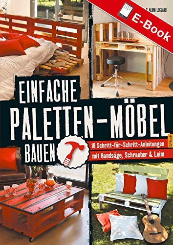 Einfache Paletten-Möbel bauen: 18 Schritt-für-Schritt-Anleitungen mit Handsäge, Schrauber & Leim (German Edition) (Handarbeit Holz)