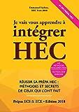 Je Vais Vous Apprendre à Intégrer HEC - EDITION 2018 - Réussir sa Prépa HEC : Méthodes et Secrets de ceux qui l'ont fait (Prépa ECS, ECE, ECT)