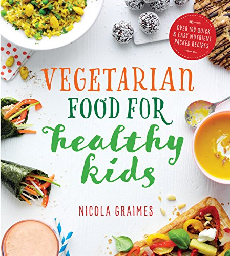 Vegetarian Food for Healthy Kids: Over 100 Quick and Easy Nutrient Packed Recipes by Nicola Graimes
