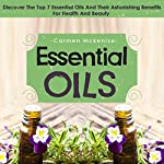 Essential Oils: Discover the Top 7 Essential Oils and Astonishing Benefits for Health and Beauty | Carmen Mckenzie