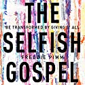 The Selfish Gospel: Be Transformed by Giving It All Audiobook by Freddie Pimm Narrated by Freddie Pimm