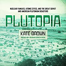 Plutopia: Nuclear Families, Atomic Cities, and the Great Soviet and American Plutonium Disasters Audiobook by Kate Brown Narrated by Susan Ericksen
