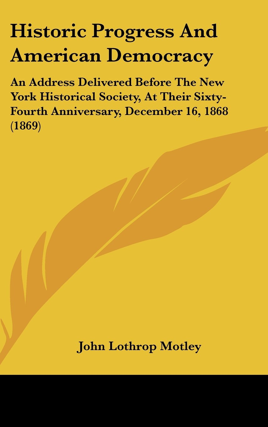 Download Historic Progress and American Democracy: An Address Delivered Before the New York Historical Society, at Their Sixty-Fourth Anniversary, December 16, PDF