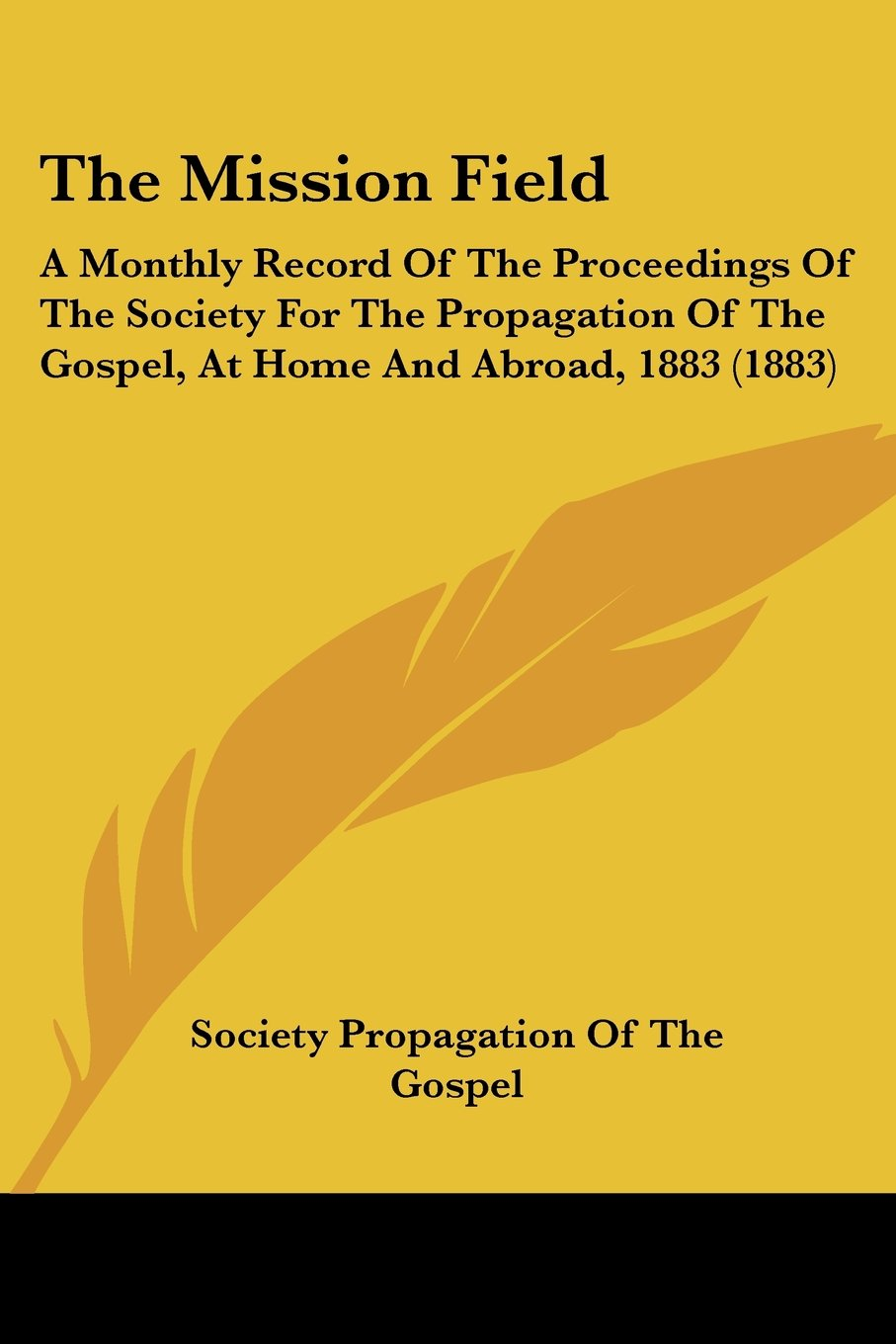 Download The Mission Field: A Monthly Record Of The Proceedings Of The Society For The Propagation Of The Gospel, At Home And Abroad, 1883 (1883) PDF