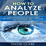 How to Analyze People: How to Read People Instantly Using Psychological Techniques, Body Language, and Personality Types (Volume 2) | David Clark