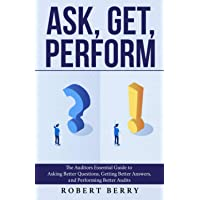 Ask, Get, Perform: The Auditors Essential Guide to Asking Better Questions, Getting Better Answers, and Performing…