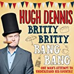 Britty Britty Bang Bang: One Man's Attempt to Understand His Country | Hugh Dennis