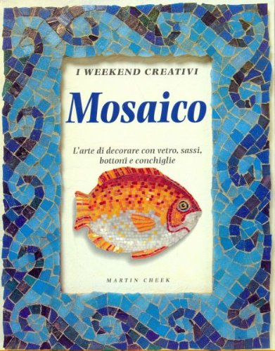 MOSAICO: L'arte di dcorare con vetro sassi, bottoni e conchiglie. (I weekend creativi Series) (Vetro Series)