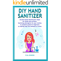 DIY HAND  SANITIZER: Alcohol-based disinfectant wipes for hands and surfaces  Sanitizing detergents for your clothes  A complete guide for beginners to making soap and shampoo  at home