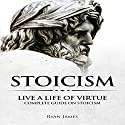 Stoicism: Live a Life of Virtue - Complete Guide on Stoicism: Stoicism Series, Book 3 Audiobook by Ryan James Narrated by Eric Burr
