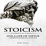 Stoicism: Live a Life of Virtue - Complete Guide on Stoicism: Stoicism Series, Book 3 | Ryan James