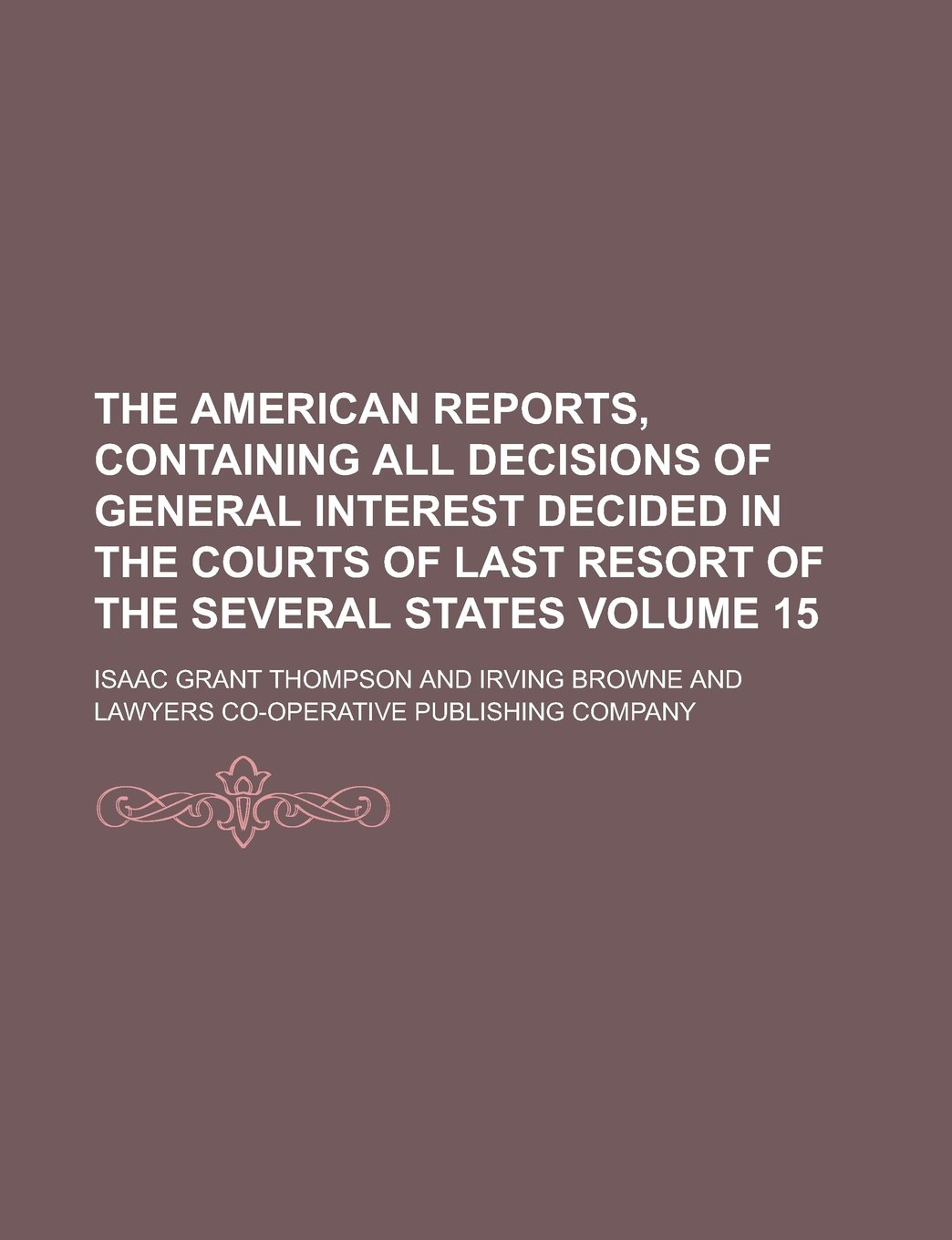 Read Online The American Reports, Containing All Decisions of General Interest Decided in the Courts of Last Resort of the Several States Volume 15 PDF
