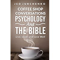 Coffee Shop Conversations Psychology and the Bible: Live, Lead, and Love Well