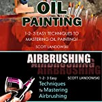 Oil Painting & Airbrushing: 1-2-3 Easy Techniques to Mastering Oil Painting & 1-2-3 Easy Techniques to Mastering Airbrushing | Scott Landowski