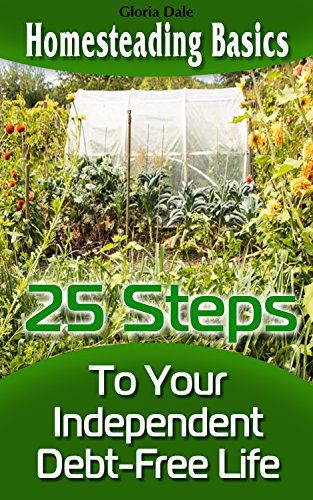 Homesteading Basics: 25 Steps To Your Independent Debt-Free Life by [Dale, Gloria ]