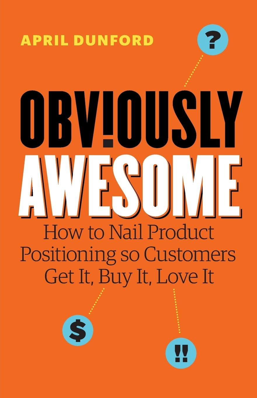Obviously Awesome: How to Nail Product Positioning so Customers Get - Dunford, April - Amazon.de: Bücher