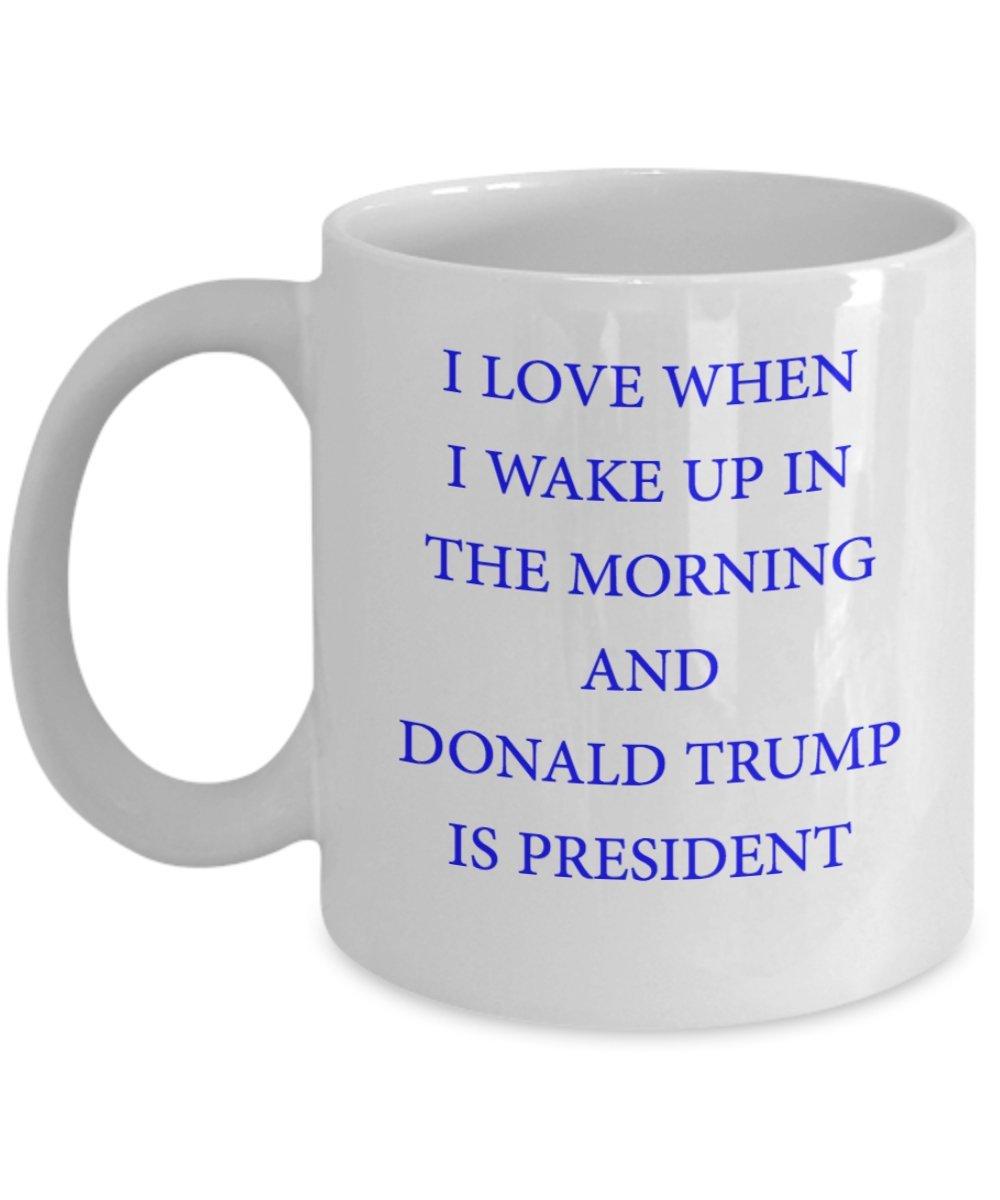Funny Trump Mug - I Love When I Wake Up In The Morning and Donald Trump is President (W) - 11oz Trump Coffee Mug Cup - I Voted For Trump Mug - President Donald Trump Mug - Make America Great Again Mug