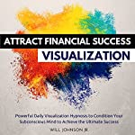Attract Financial Success Visualization: Powerful Daily Visualization Hypnosis to Condition Your Subconsious Mind to Achieve the Ultimate Success | Will Johnson Jr.