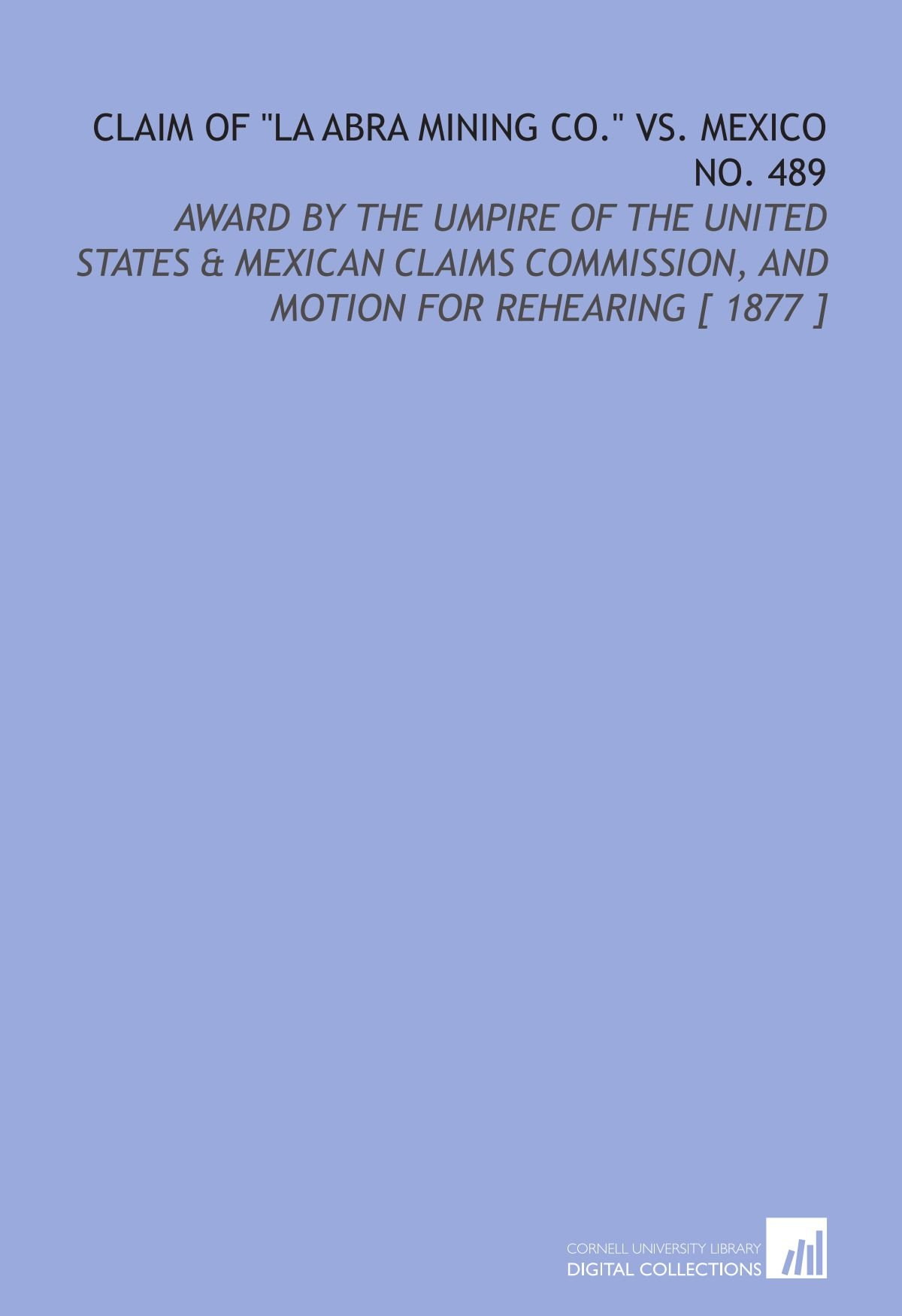 "Read Online Claim of ""La Abra Mining Co."" Vs. Mexico No. 489: Award by the Umpire of the United States & Mexican Claims Commission, and Motion for Rehearing [ 1877 ] ebook"