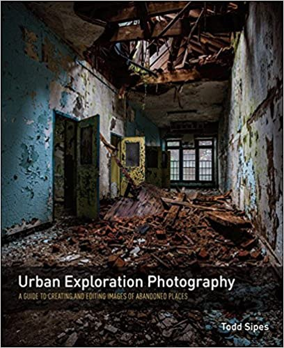 Urban Exploration Photography A Guide To Creating And Editing Images Of Abandoned Places Kindle Edition By Todd Sipes Arts Photography Kindle Ebooks