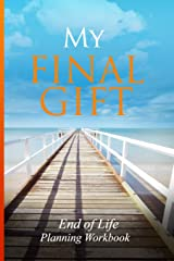 End of Life Planning Workbook : My Final Gift: Provide Your Loved Ones With Specific Details They'll Need to Settle Your Affairs Paperback