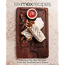 Tex Mex Recipes: Delicious Tex Mex Recipes from the Southwestern States
