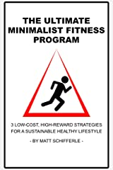 The Ultimate Minimalist Fitness Program: 3 Low-Cost, High-Reward Strategies For a Sustainable Healthy Lifestyle Kindle Edition