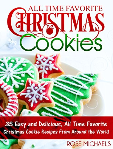 All Time Favorite Christmas Cookies: 35 Easy and Delicious, All Time Favorite Christmas Cookie Recipes From Around the World by [Michaels, Rose]