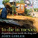 To Die in Mexico: Dispatches from Inside the Drug War Audiobook by John Gibler Narrated by Jonathan Davis