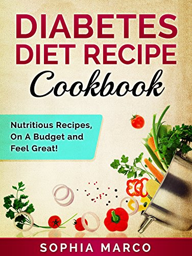 Diabetes Diet Recipe Cookbook: Nutritious Recipes, On A Budget and Feel Great! (Diabetes Diet, Diabetes Recipe, Cookbook, Health, Low Carb Diet, Sugar Detox, Weight Loss Diet, Clean Eating Book 1)