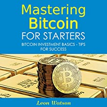 Mastering Bitcoin for Starters: Bitcoin Investment Basics - Tips for Success Audiobook by Leon Watson Narrated by Tony Armagno