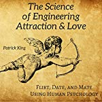 The Science of Engineering Attraction & Love: Flirt, Date, and Mate Using Human Psychology   Patrick King